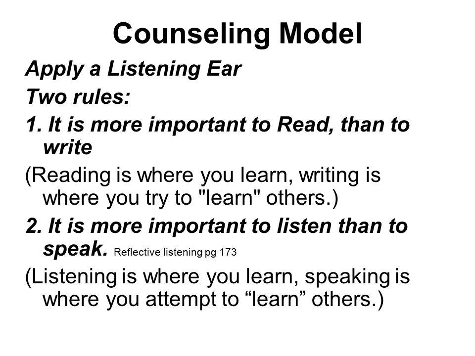 Counseling Model Apply a Listening Ear Two rules: 1. It is more important to Read, than to write (Reading is where you learn, writing is where you try