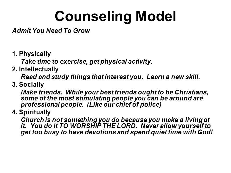 Counseling Model Admit You Need To Grow 1. Physically Take time to exercise, get physical activity. 2. Intellectually Read and study things that inter