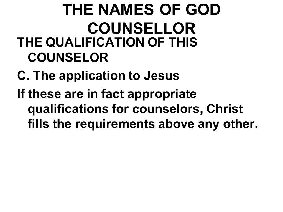 THE NAMES OF GOD COUNSELLOR THE QUALIFICATION OF THIS COUNSELOR C. The application to Jesus If these are in fact appropriate qualifications for counse