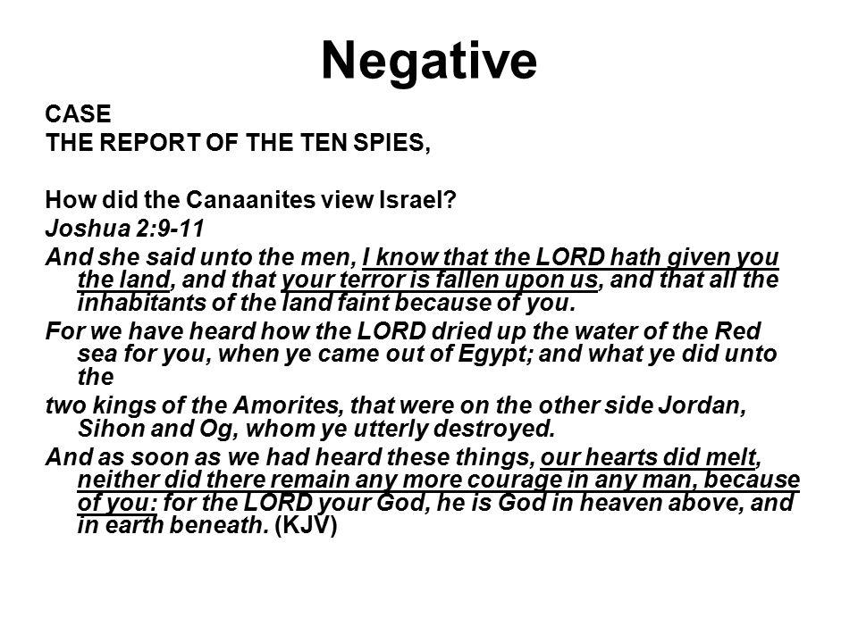 Negative CASE THE REPORT OF THE TEN SPIES, How did the Canaanites view Israel? Joshua 2:9-11 And she said unto the men, I know that the LORD hath give