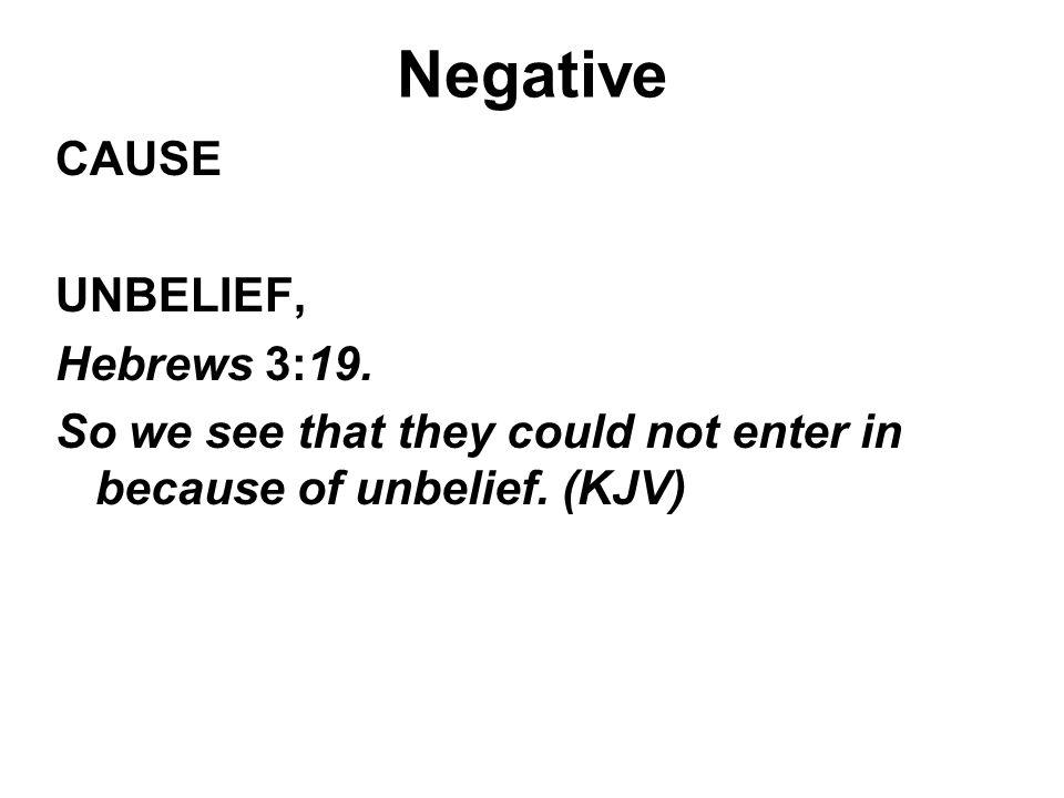 Negative CAUSE UNBELIEF, Hebrews 3:19. So we see that they could not enter in because of unbelief. (KJV)