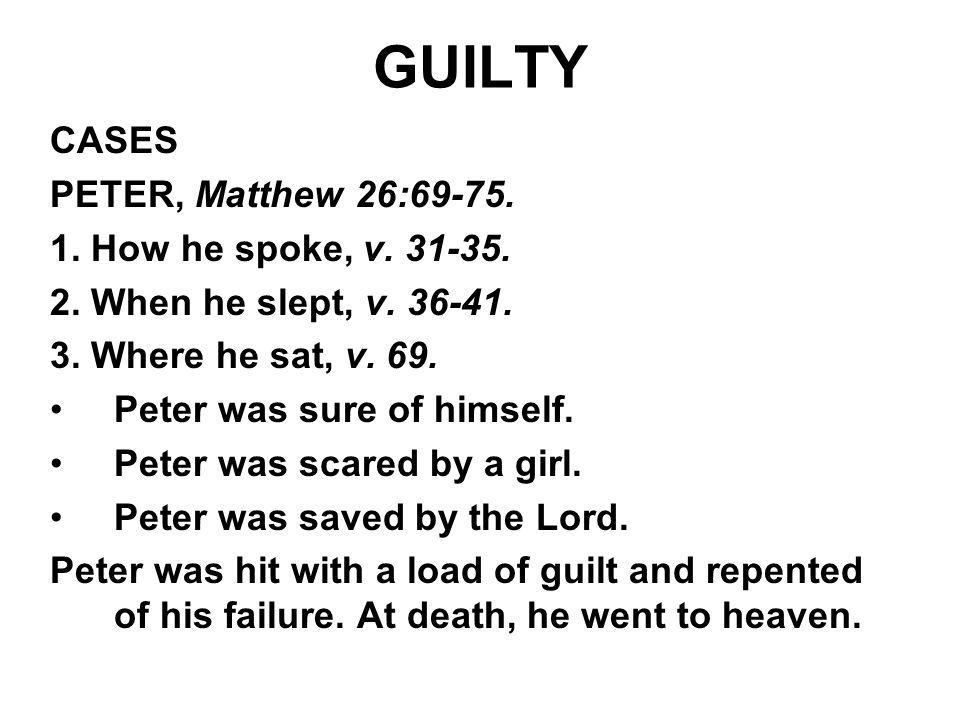 GUILTY CASES PETER, Matthew 26:69-75. 1. How he spoke, v. 31-35. 2. When he slept, v. 36-41. 3. Where he sat, v. 69. Peter was sure of himself. Peter