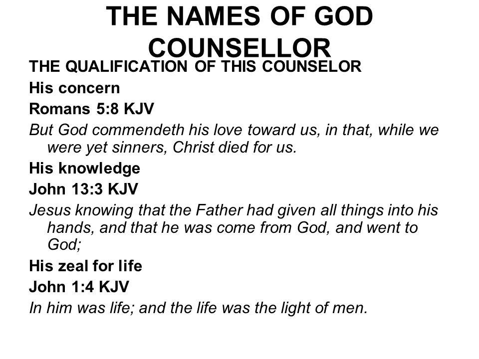 THE NAMES OF GOD COUNSELLOR THE QUALIFICATION OF THIS COUNSELOR His concern Romans 5:8 KJV But God commendeth his love toward us, in that, while we we