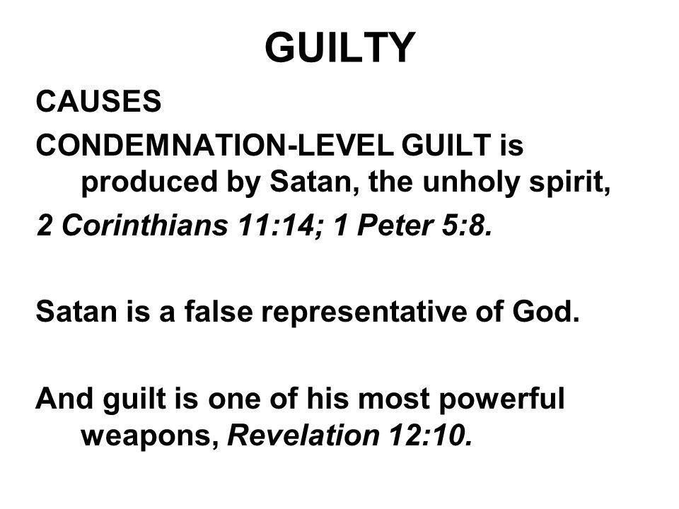 GUILTY CAUSES CONDEMNATION-LEVEL GUILT is produced by Satan, the unholy spirit, 2 Corinthians 11:14; 1 Peter 5:8. Satan is a false representative of G