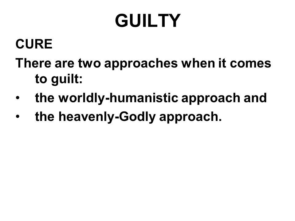 GUILTY CURE There are two approaches when it comes to guilt: the worldly-humanistic approach and the heavenly-Godly approach.