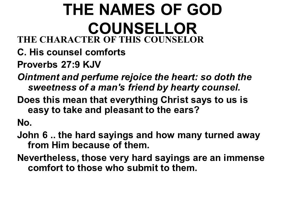 THE NAMES OF GOD COUNSELLOR THE CHARACTER OF THIS COUNSELOR C. His counsel comforts Proverbs 27:9 KJV Ointment and perfume rejoice the heart: so doth