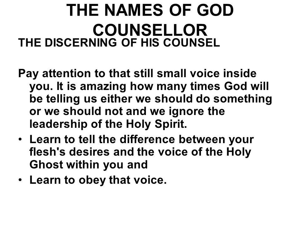 THE NAMES OF GOD COUNSELLOR THE DISCERNING OF HIS COUNSEL Pay attention to that still small voice inside you. It is amazing how many times God will be