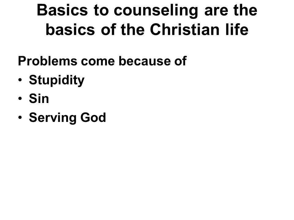 Basics to counseling are the basics of the Christian life Problems come because of Stupidity Sin Serving God