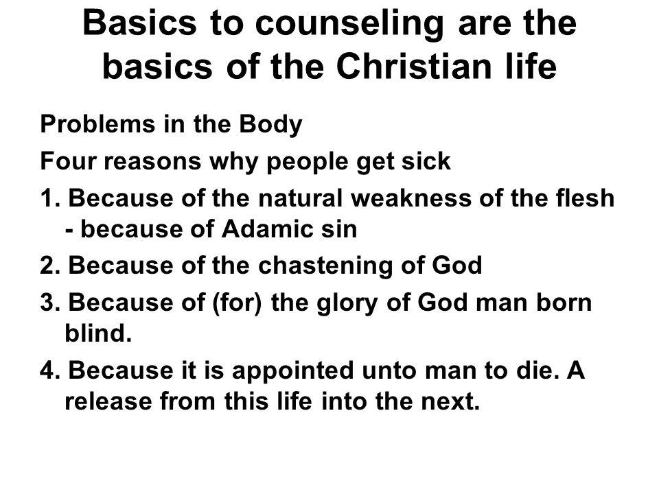 Basics to counseling are the basics of the Christian life Problems in the Body Four reasons why people get sick 1. Because of the natural weakness of