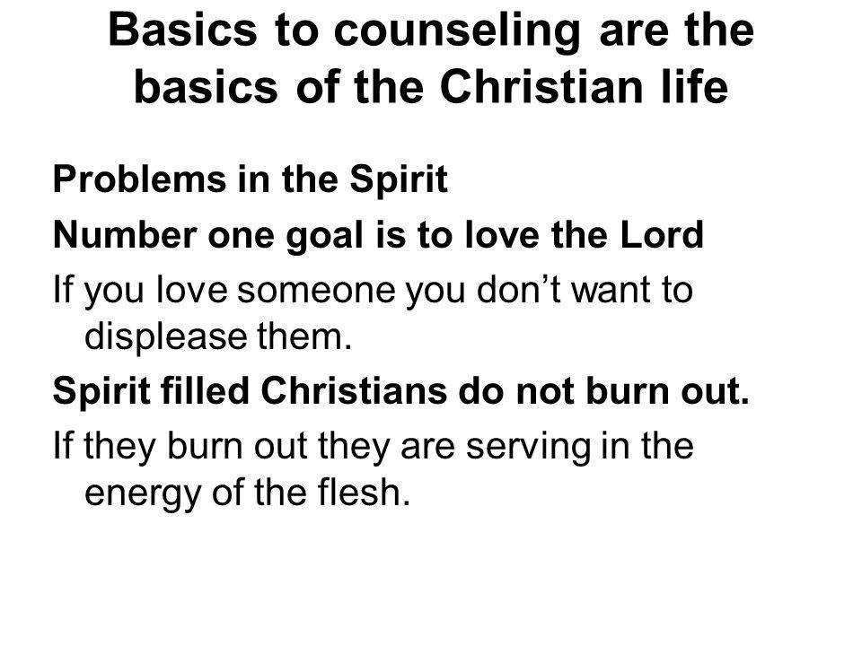 Basics to counseling are the basics of the Christian life Problems in the Spirit Number one goal is to love the Lord If you love someone you don't wan