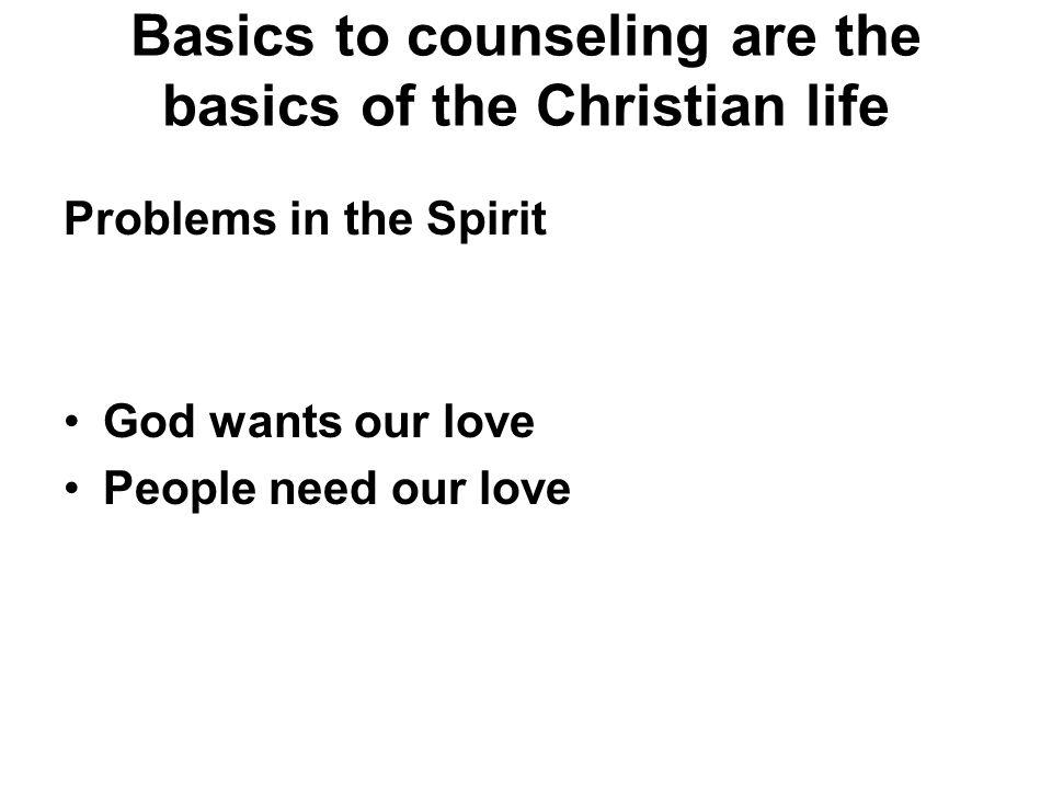 Basics to counseling are the basics of the Christian life Problems in the Spirit God wants our love People need our love