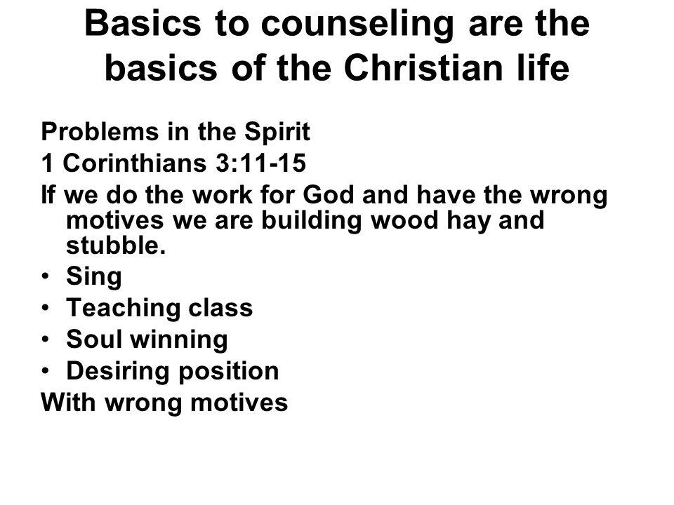 Basics to counseling are the basics of the Christian life Problems in the Spirit 1 Corinthians 3:11-15 If we do the work for God and have the wrong mo