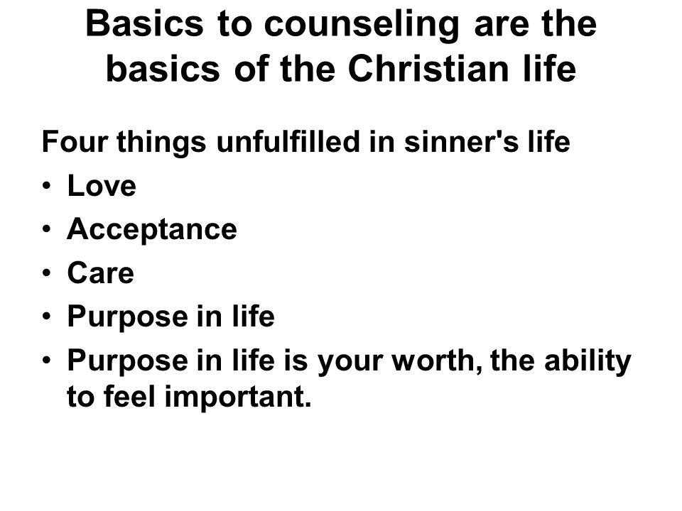 Basics to counseling are the basics of the Christian life Four things unfulfilled in sinner's life Love Acceptance Care Purpose in life Purpose in lif