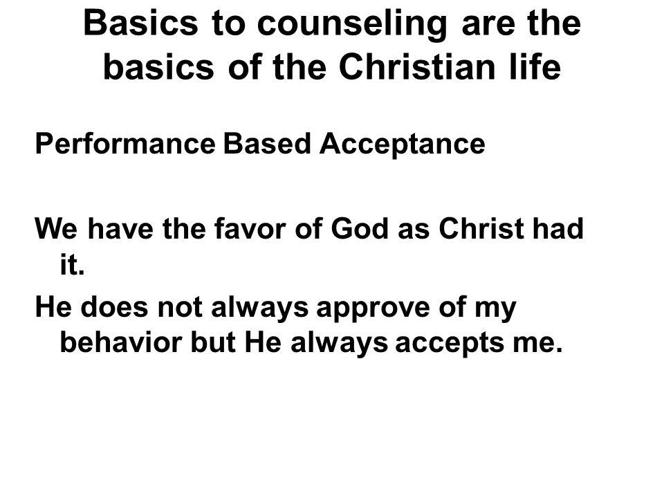 Basics to counseling are the basics of the Christian life Performance Based Acceptance We have the favor of God as Christ had it. He does not always a