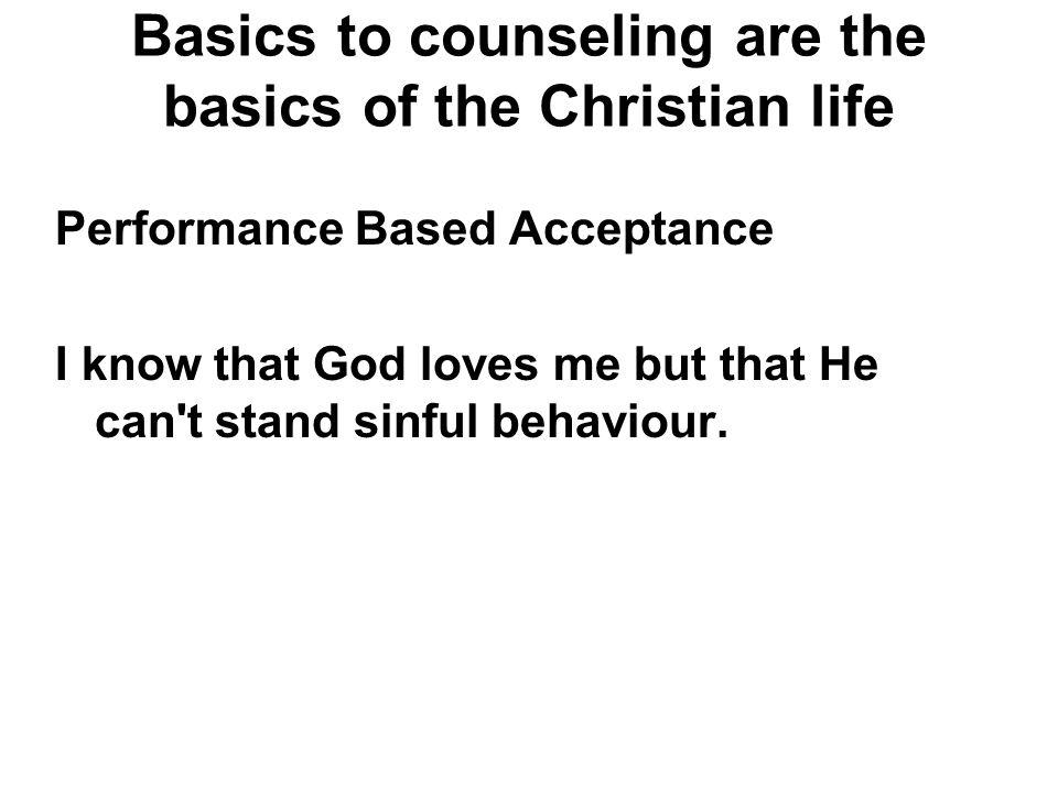 Basics to counseling are the basics of the Christian life Performance Based Acceptance I know that God loves me but that He can't stand sinful behavio