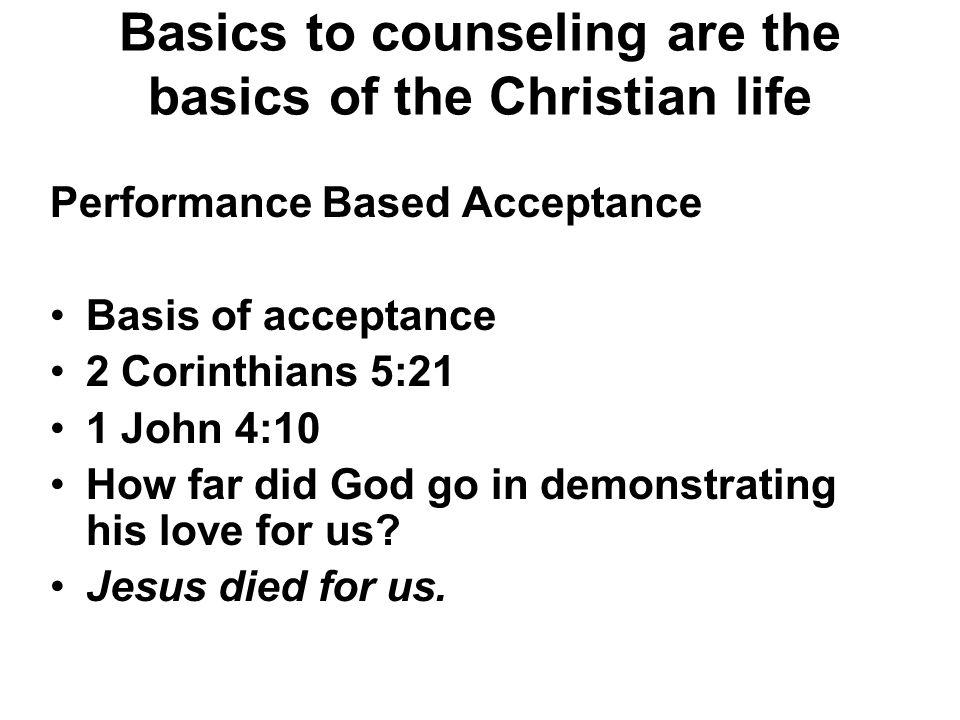 Basics to counseling are the basics of the Christian life Performance Based Acceptance Basis of acceptance 2 Corinthians 5:21 1 John 4:10 How far did