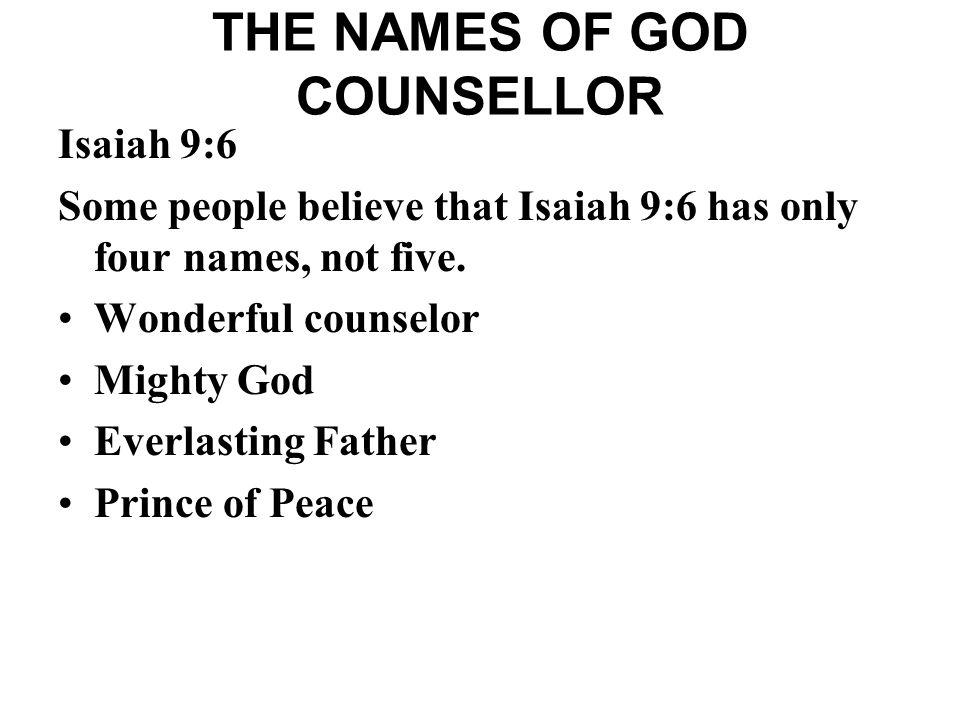 THE NAMES OF GOD COUNSELLOR Isaiah 9:6 Some people believe that Isaiah 9:6 has only four names, not five. Wonderful counselor Mighty God Everlasting F
