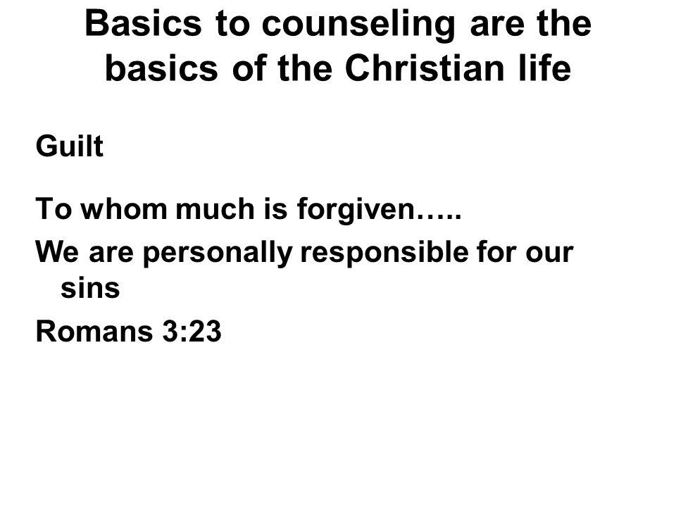Basics to counseling are the basics of the Christian life Guilt To whom much is forgiven….. We are personally responsible for our sins Romans 3:23