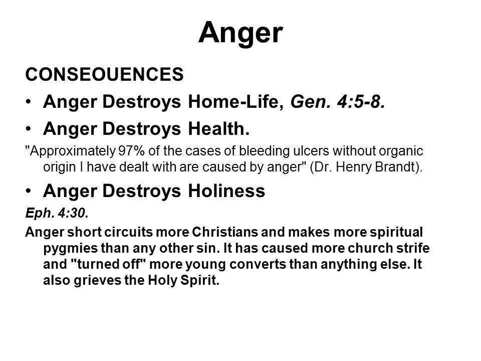 Anger CONSEOUENCES Anger Destroys Home-Life, Gen. 4:5-8. Anger Destroys Health.