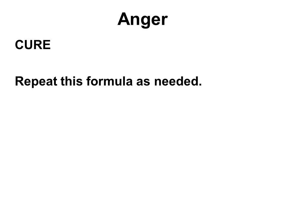 Anger CURE Repeat this formula as needed.