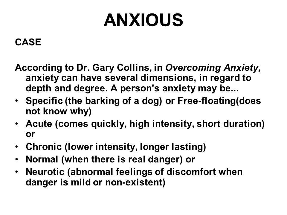 ANXIOUS CASE According to Dr. Gary Collins, in Overcoming Anxiety, anxiety can have several dimensions, in regard to depth and degree. A person's anxi
