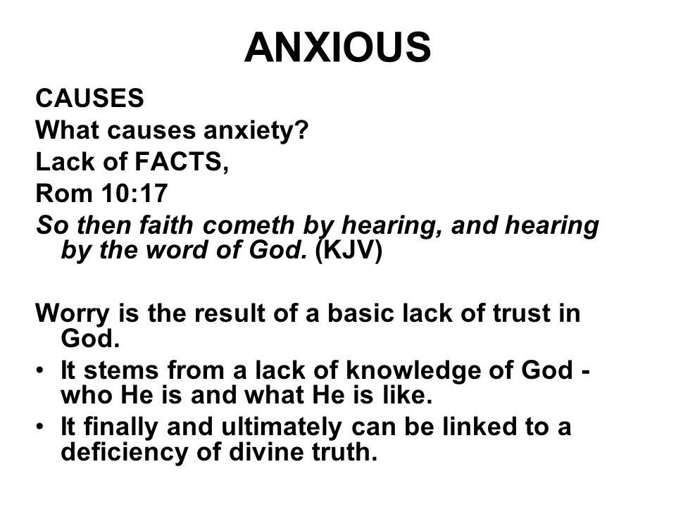 ANXIOUS CAUSES What causes anxiety? Lack of FACTS, Rom 10:17 So then faith cometh by hearing, and hearing by the word of God. (KJV) Worry is the resul