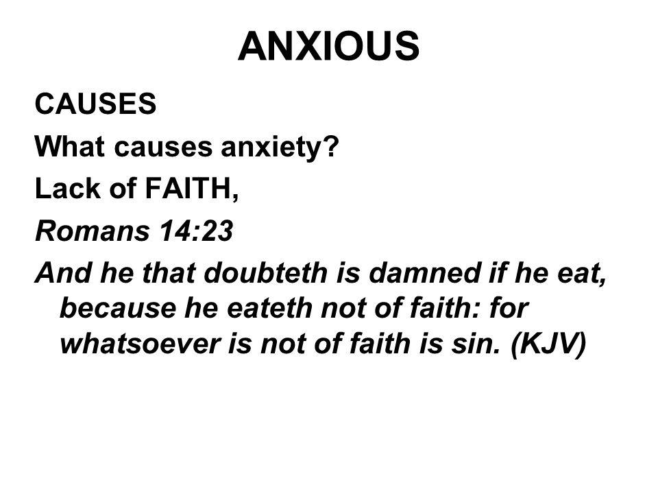 ANXIOUS CAUSES What causes anxiety? Lack of FAITH, Romans 14:23 And he that doubteth is damned if he eat, because he eateth not of faith: for whatsoev