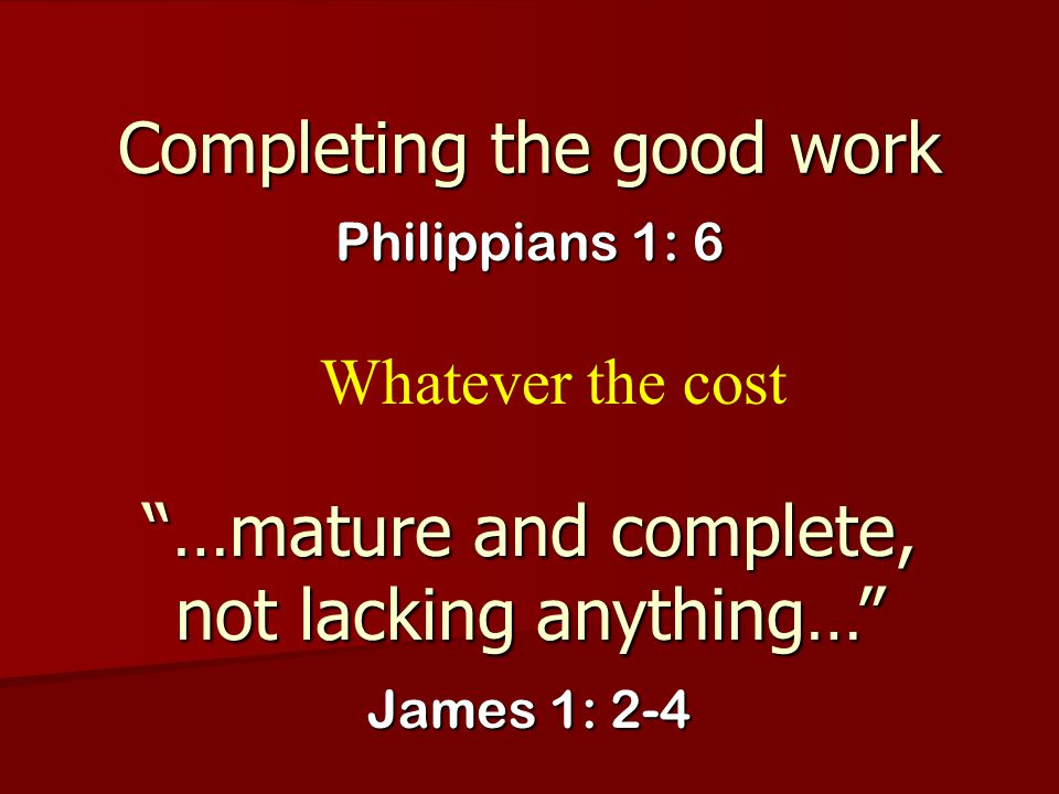 """Completing the good work Philippians 1: 6 """"…mature and complete, not lacking anything…"""" James 1: 2-4 Whatever the cost"""