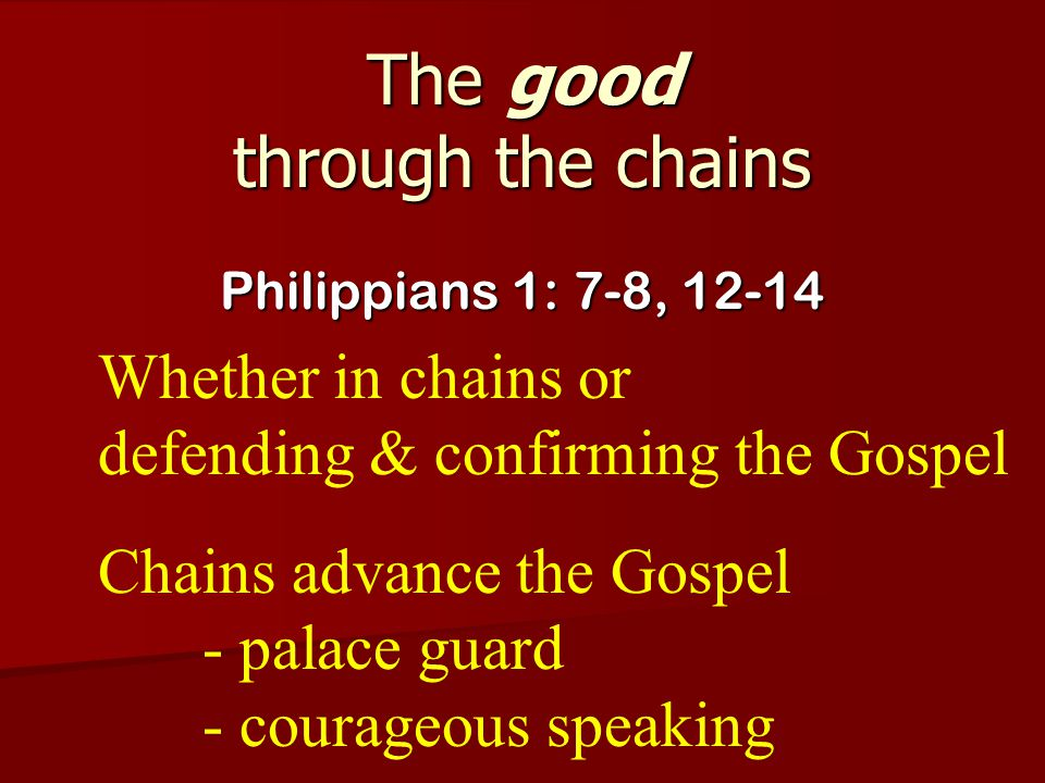 The good through the chains Philippians 1: 7-8, 12-14 Whether in chains or defending & confirming the Gospel Chains advance the Gospel - palace guard