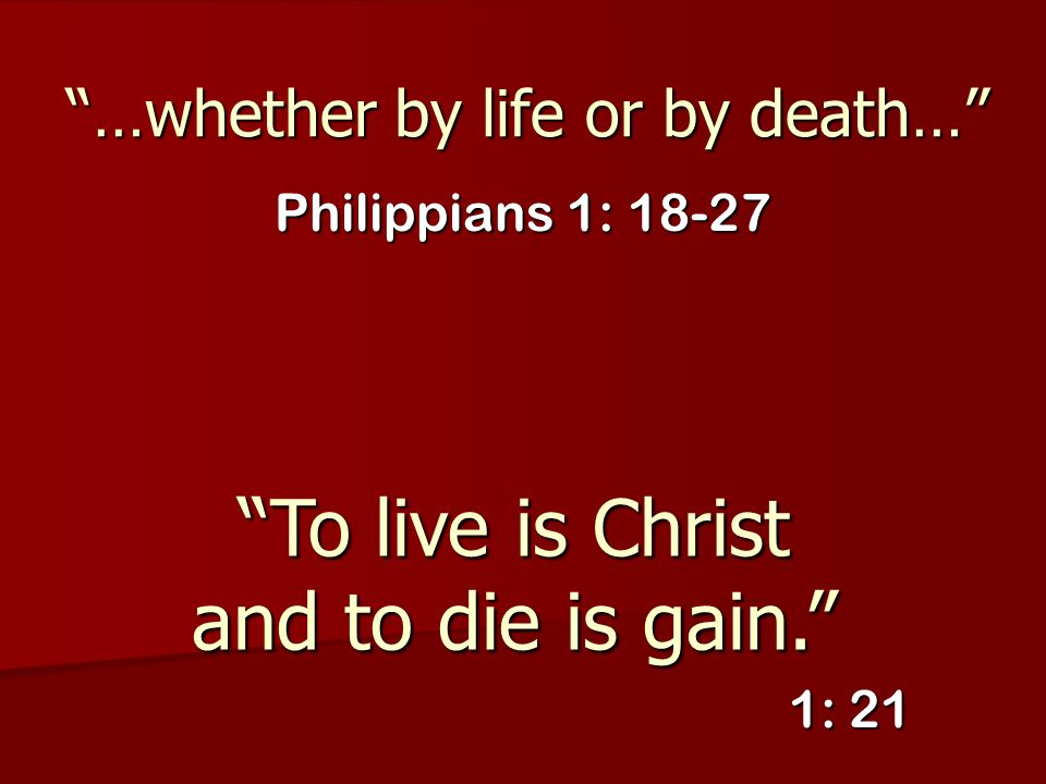 """""""…whether by life or by death…"""" Philippians 1: 18-27 """"To live is Christ and to die is gain."""" 1: 21"""