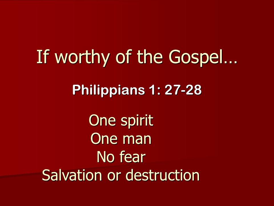 If worthy of the Gospel… Philippians 1: 27-28 One spirit One man No fear Salvation or destruction