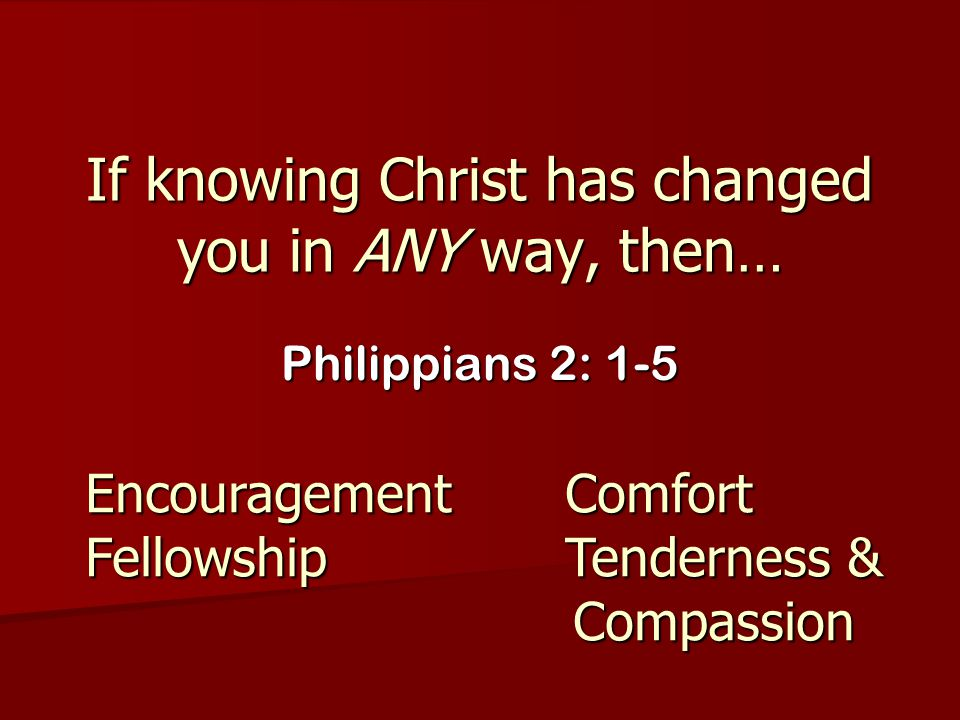 If knowing Christ has changed you in ANY way, then… Philippians 2: 1-5 EncouragementComfort FellowshipTenderness & Compassion