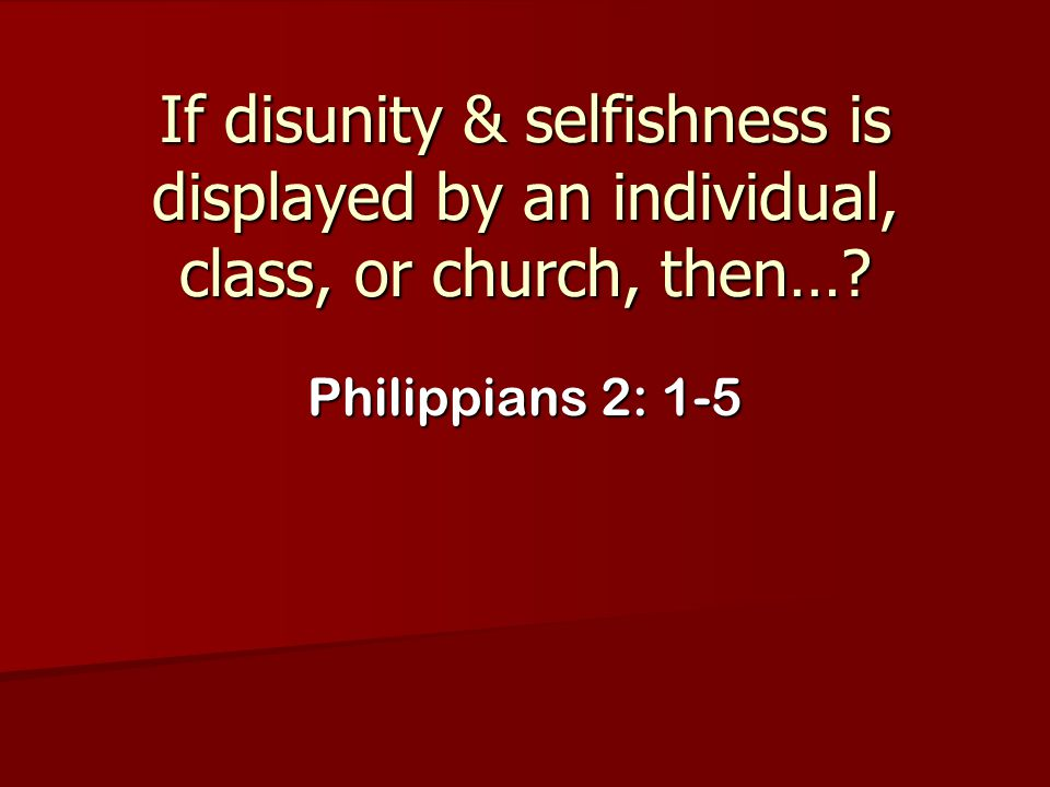 If disunity & selfishness is displayed by an individual, class, or church, then…? Philippians 2: 1-5