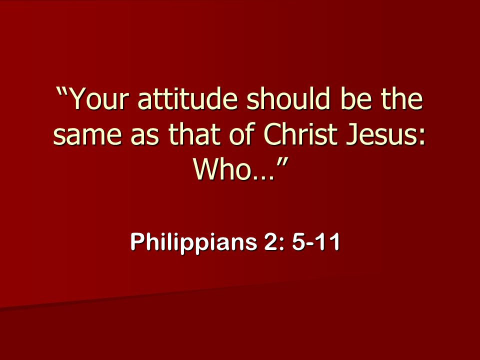 """""""Your attitude should be the same as that of Christ Jesus: Who…"""" Philippians 2: 5-11"""