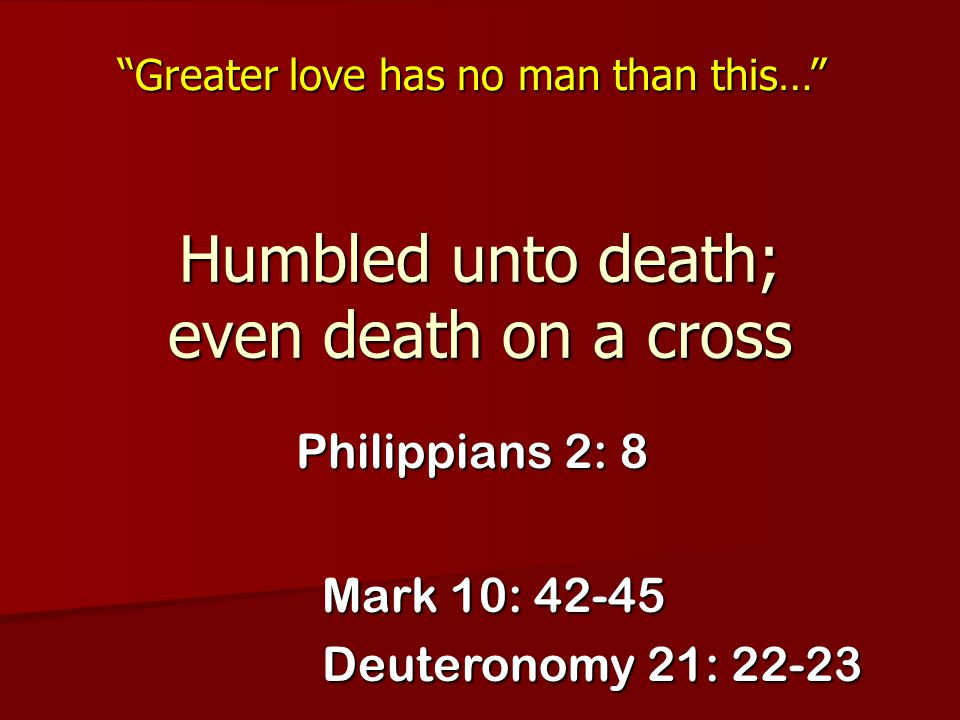 """Humbled unto death; even death on a cross Philippians 2: 8 """"Greater love has no man than this…"""" Mark 10: 42-45 Deuteronomy 21: 22-23"""