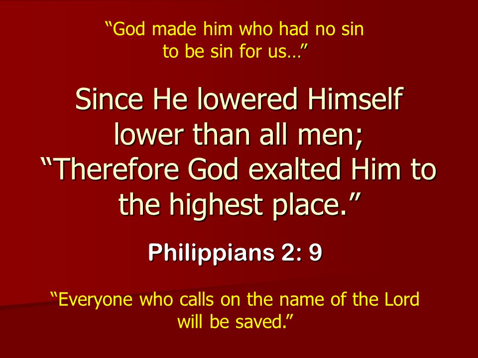 """Since He lowered Himself lower than all men; """"Therefore God exalted Him to the highest place."""" Philippians 2: 9 …"""" """"God made him who had no sin to be"""