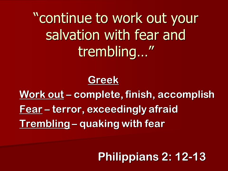 """""""continue to work out your salvation with fear and trembling…"""" Greek Work out – complete, finish, accomplish Fear – terror, exceedingly afraid Trembli"""
