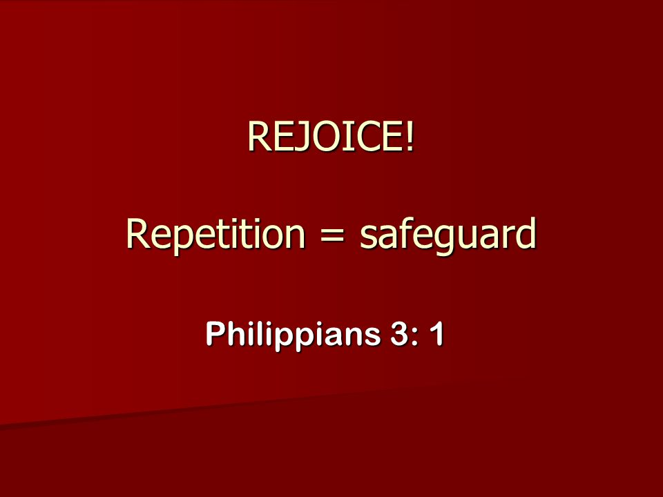 REJOICE! Repetition = safeguard Philippians 3: 1