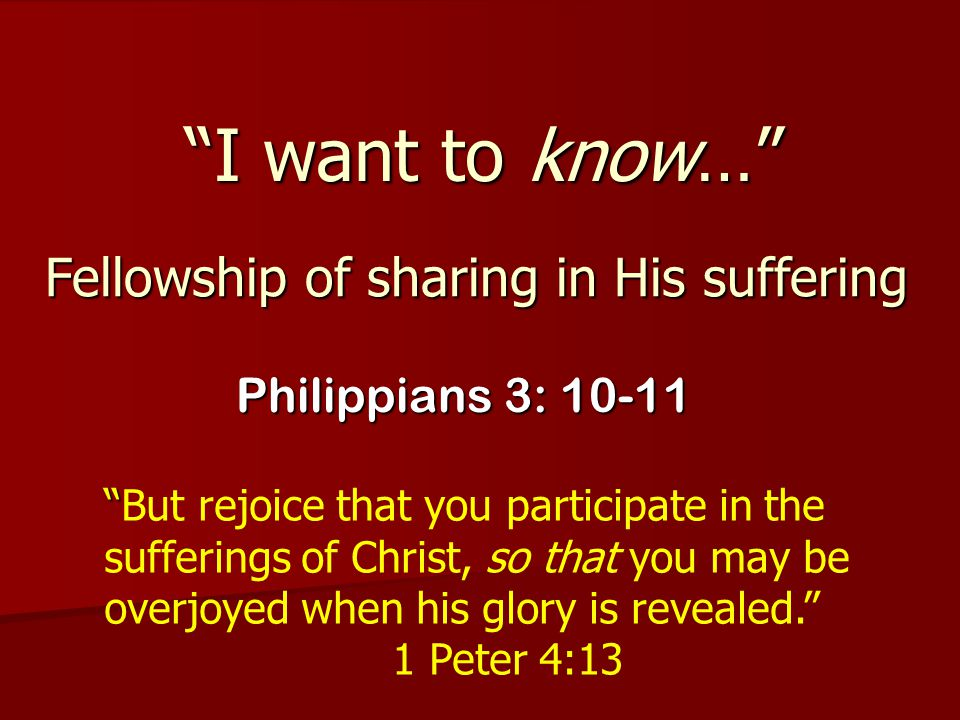"""""""I want to know…"""" Philippians 3: 10-11 """" """"But rejoice that you participate in the sufferings of Christ, so that you may be overjoyed when his glory is"""