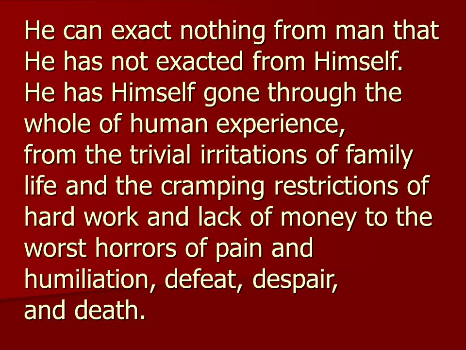 He can exact nothing from man that He has not exacted from Himself. He has Himself gone through the whole of human experience, from the trivial irrita