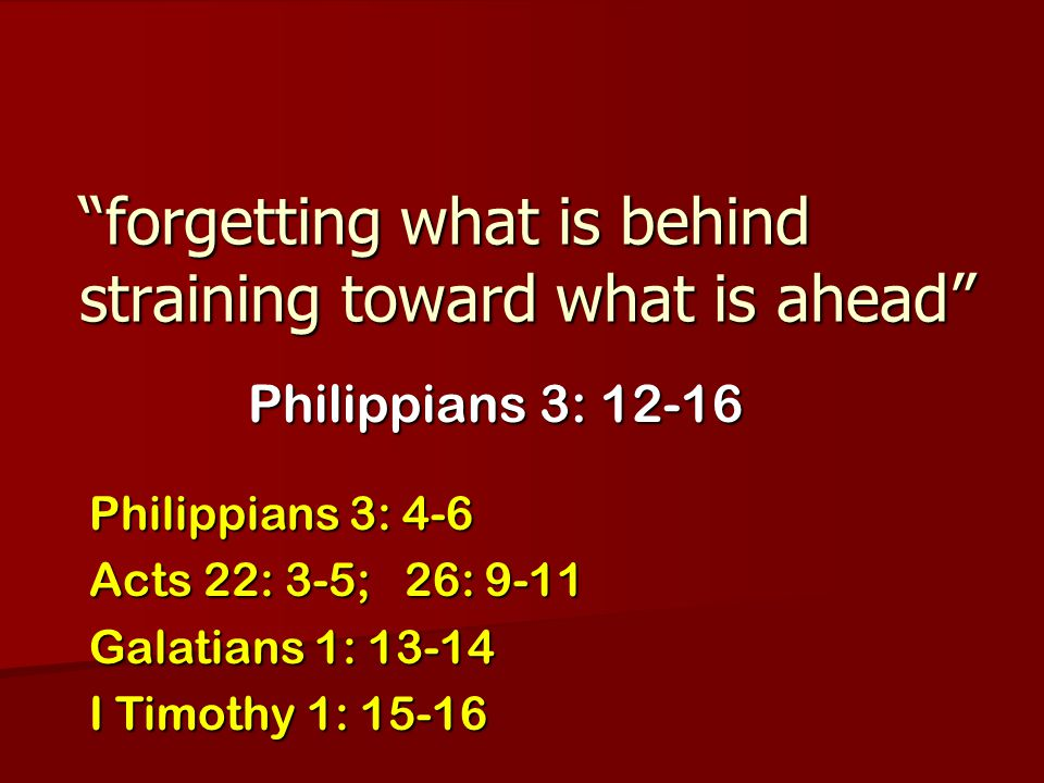 """""""forgetting what is behind straining toward what is ahead"""" Philippians 3: 12-16 Philippians 3: 4-6 Acts 22: 3-5; 26: 9-11 Galatians 1: 13-14 I Timothy"""
