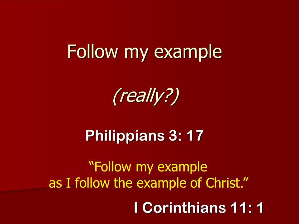 """Follow my example (really?) Philippians 3: 17 """"Follow my example as I follow the example of Christ."""" I Corinthians 11: 1"""
