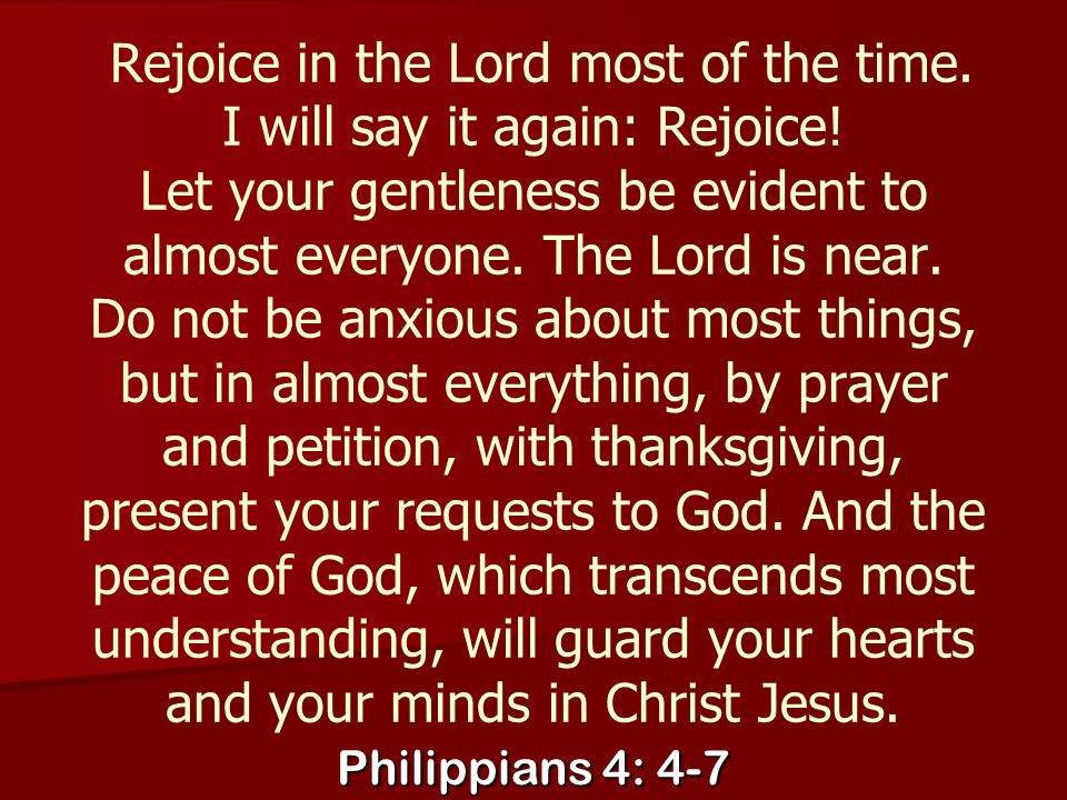 Rejoice in the Lord most of the time. I will say it again: Rejoice! Let your gentleness be evident to almost everyone. The Lord is near. Do not be anx
