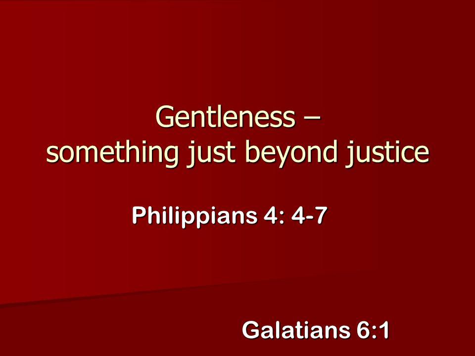 Gentleness – something just beyond justice Philippians 4: 4-7 Galatians 6:1