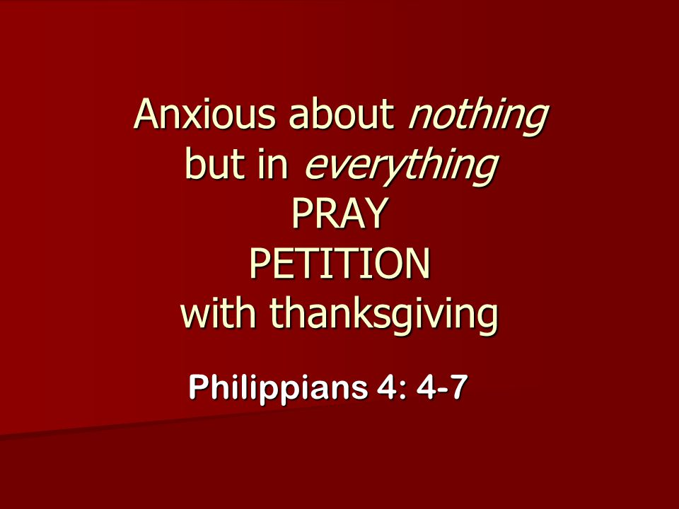 Anxious about nothing but in everything PRAY PETITION with thanksgiving Philippians 4: 4-7