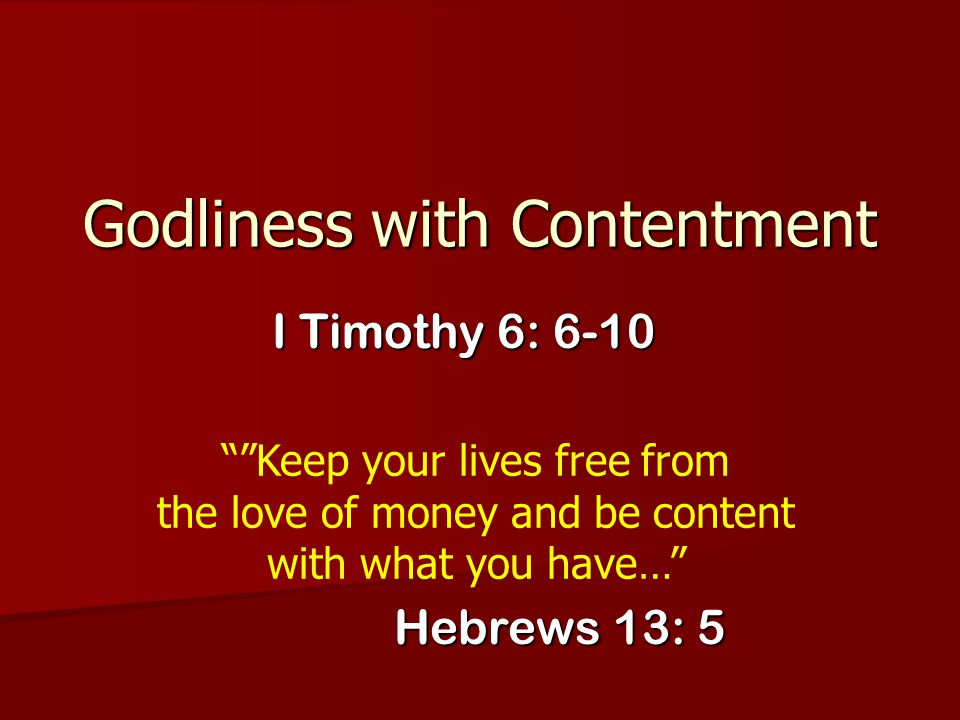 """Godliness with Contentment I Timothy 6: 6-10 """"""""Keep your lives free from the love of money and be content with what you have…"""" Hebrews 13: 5"""
