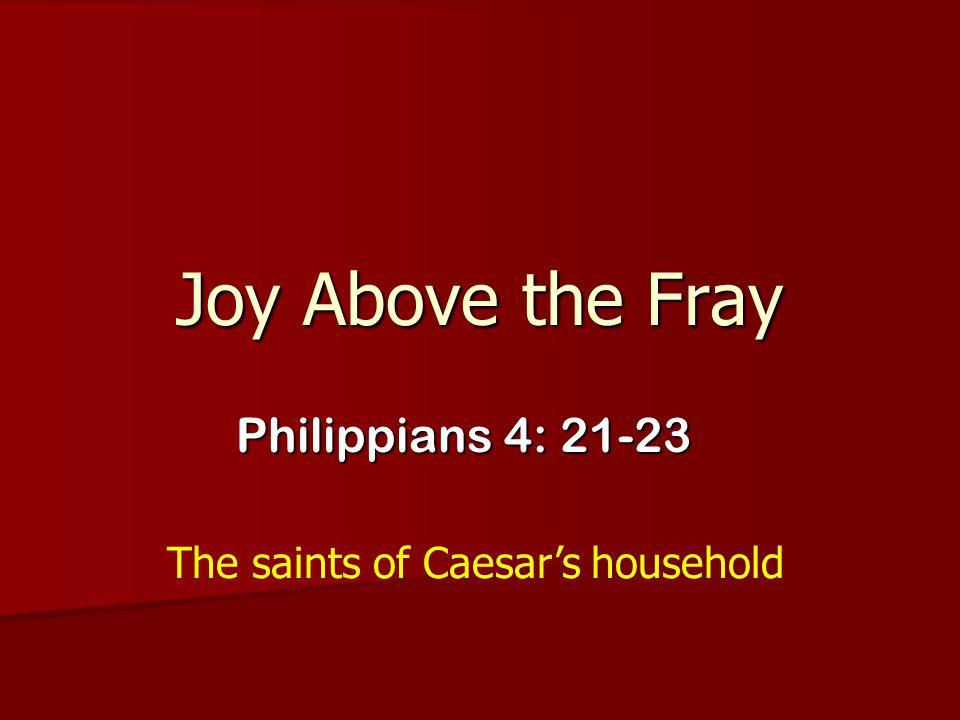 Joy Above the Fray Philippians 4: 21-23 The saints of Caesar's household