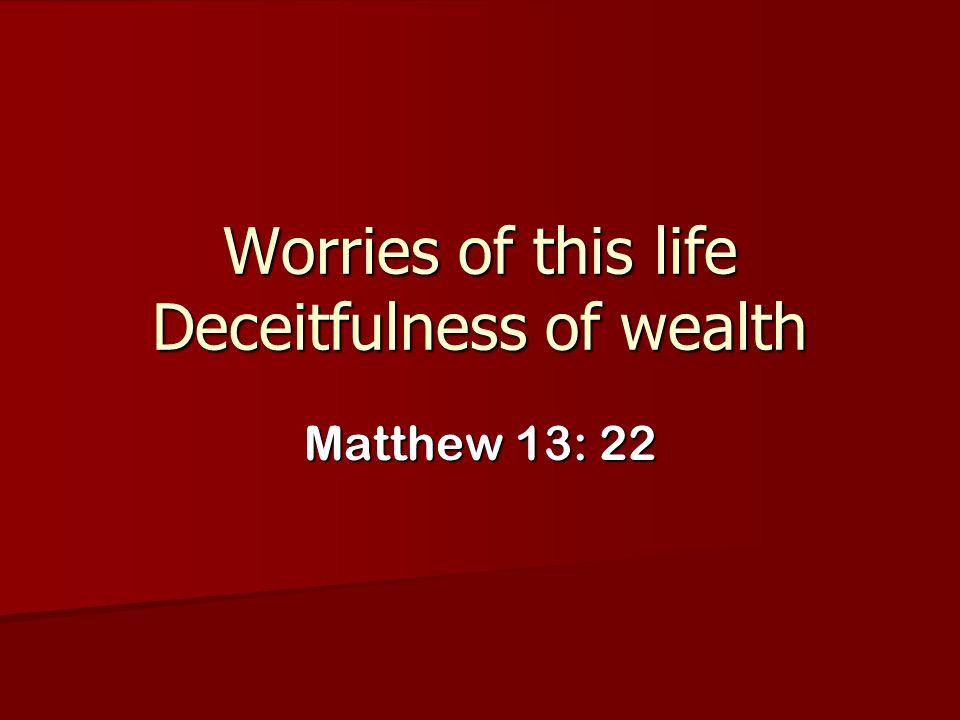 Worries of this life Deceitfulness of wealth Matthew 13: 22