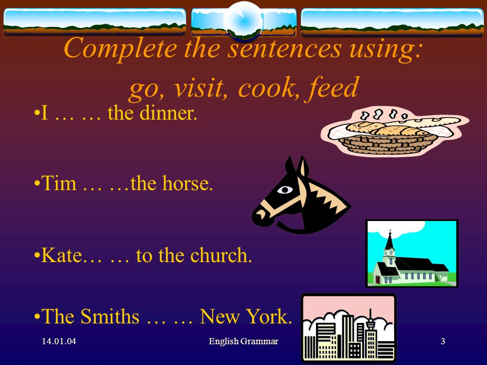 14.01.04English Grammar3 Complete the sentences using: go, visit, cook, feed I … … the dinner.