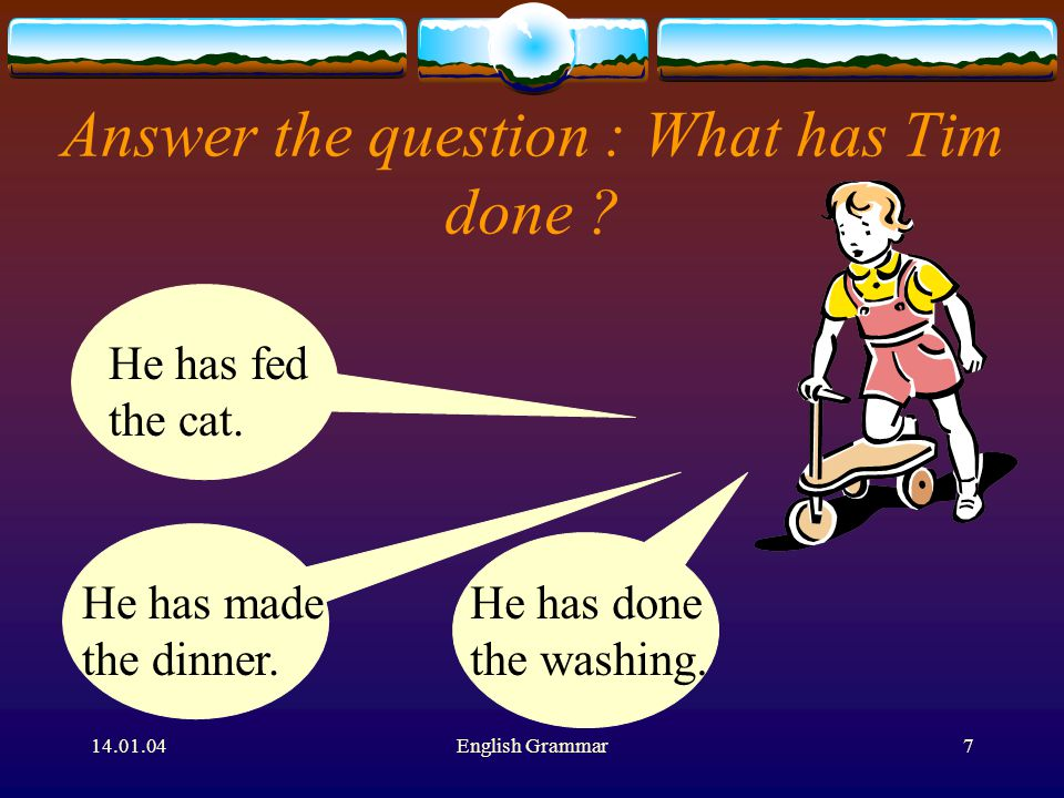 14.01.04English Grammar7 Answer the question : What has Tim done .